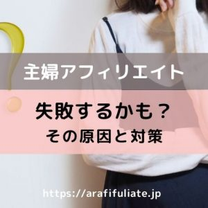 主婦のアフィリエイトは失敗する?うまくいかない原因と対処法